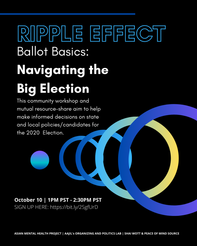 Ripple Effect. Ballot Basics: Navigating the Big Election. October 10 from 1-2:30PM PT. Sign up at https://bit.ly/2SgfUrD.  This community workshop and mutual resource-share aim to help make informed decisions on state and local policies/ candidates for the 2020 Election.